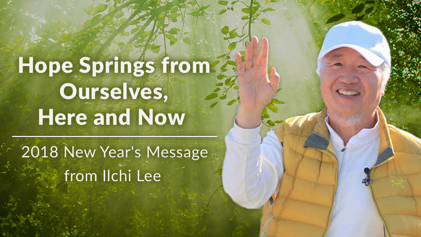 2018 New Years Message from Ilchi Lee Hope Springs from Ourselves Here and Now