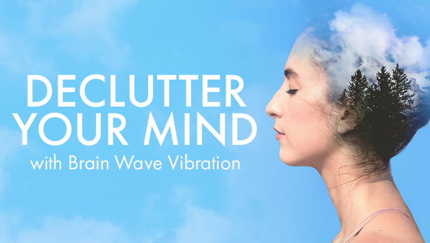 Declutter Your Mind With Brain Wave Vibration