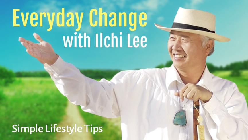 Everyday Change with Ilchi Lee: Simple Lifestyle Tips